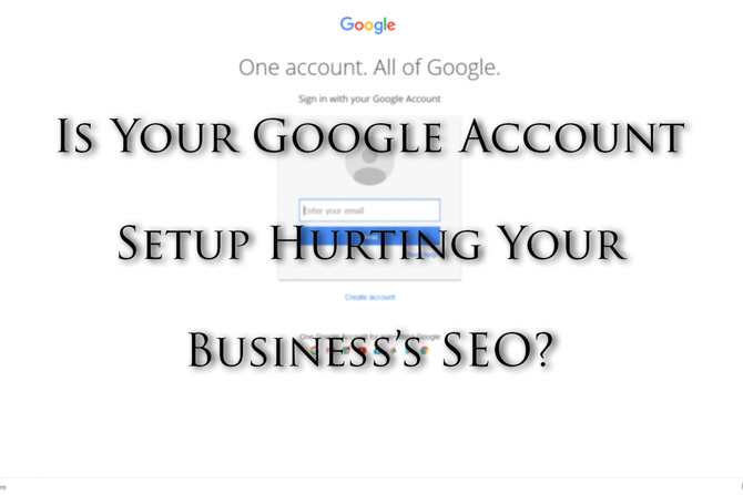 Is Your Google Account Setup Hurting Your Business's SEO?